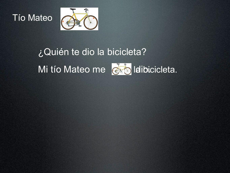 Tío Mateo ¿Quién te dio la bicicleta? Mi tío Mateo me la bicicleta. dio dio. la
