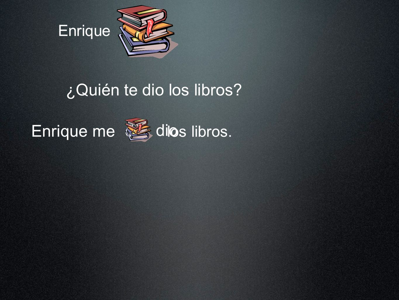 Enrique ¿Quién te dio los libros? Enrique me los libros. dio dio. los
