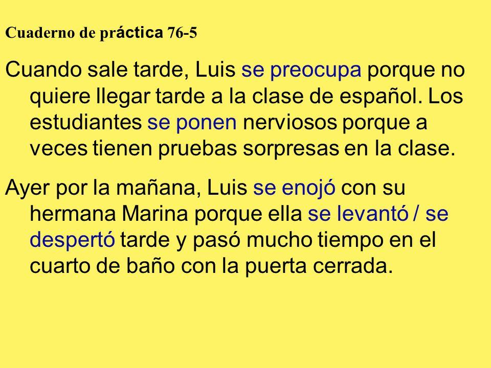 Cuaderno de pr áctica 76-5 Cuando sale tarde, Luis se preocupa porque no quiere llegar tarde a la clase de español. Los estudiantes se ponen nerviosos