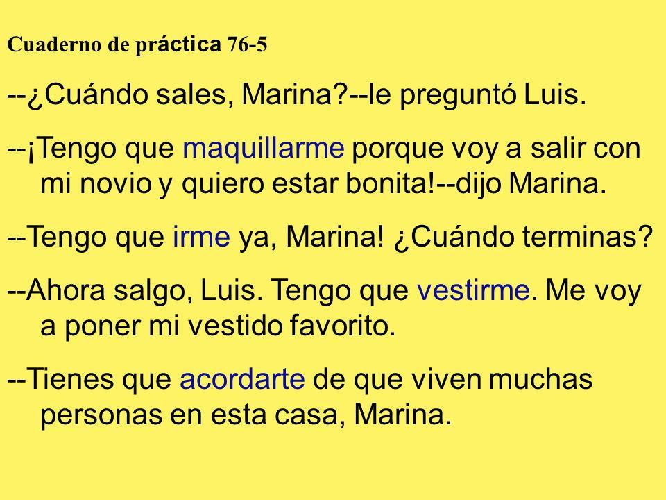 Cuaderno de pr áctica 76-5 --¿Cuándo sales, Marina?--le preguntó Luis. --¡Tengo que maquillarme porque voy a salir con mi novio y quiero estar bonita!
