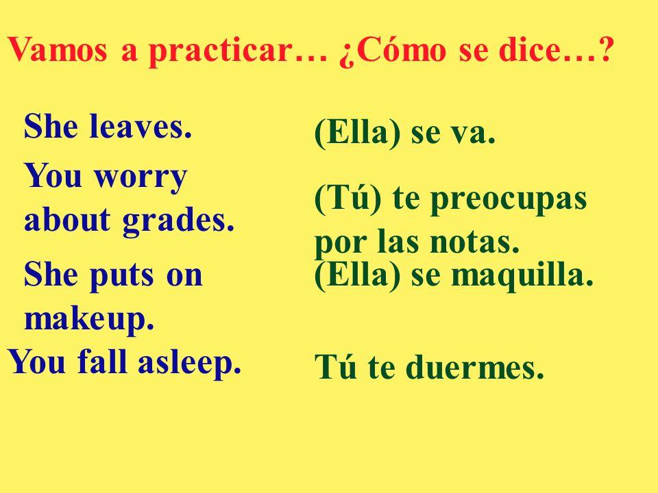 Vamos a practicar … ¿Cómo se dice … ? She leaves. (Ella) se va. You worry about grades. (Tú) te preocupas por las notas. She puts on makeup. (Ella) se