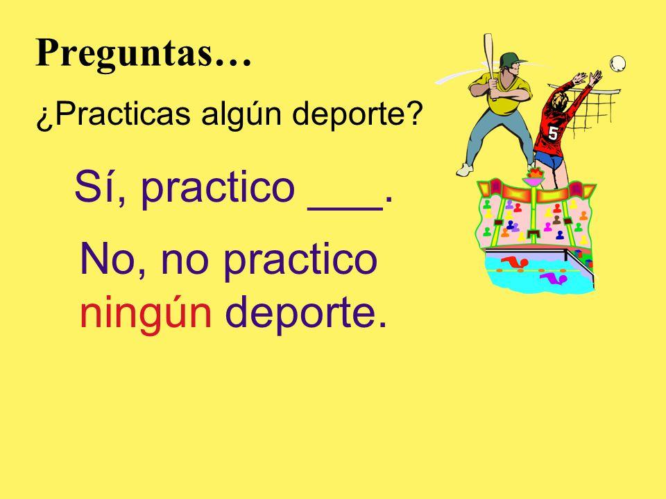 Preguntas… ¿Practicas algún deporte? Sí, practico ___. No, no practico ningún deporte.