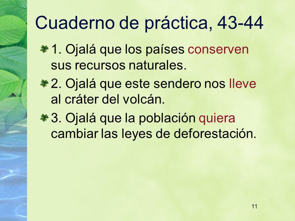 11 Cuaderno de práctica, 43-44 1. Ojalá que los países conserven sus recursos naturales. 2. Ojalá que este sendero nos lleve al cráter del volcán. 3.