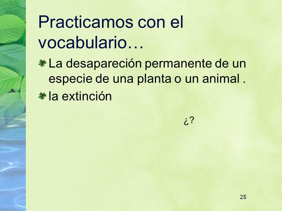 25 Practicamos con el vocabulario… La desapareción permanente de un especie de una planta o un animal. la extinción ¿?