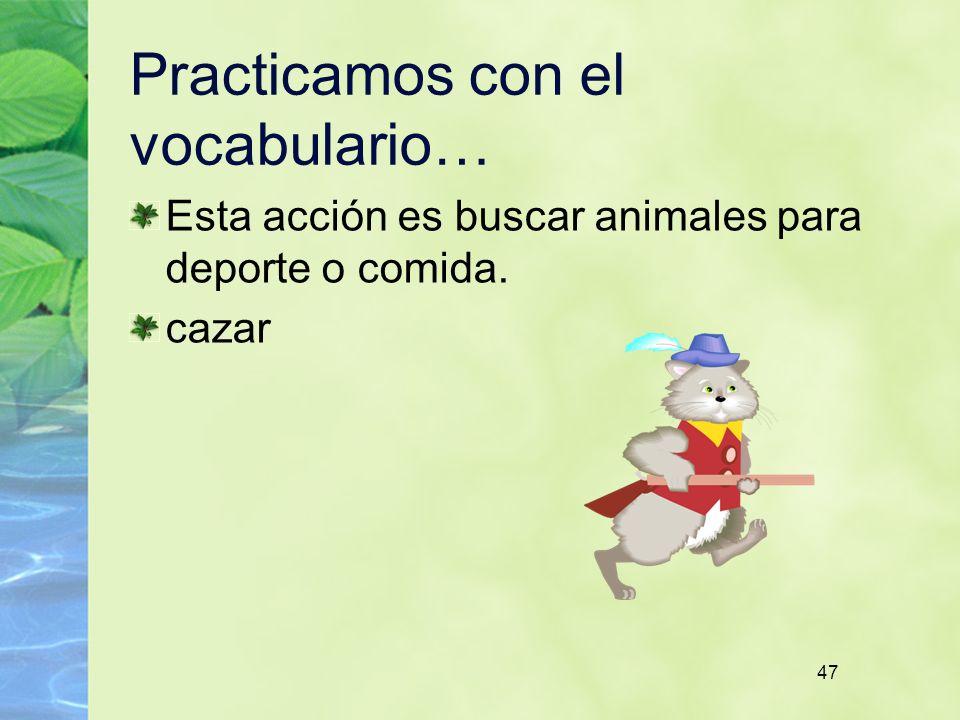 47 Practicamos con el vocabulario… Esta acción es buscar animales para deporte o comida. cazar