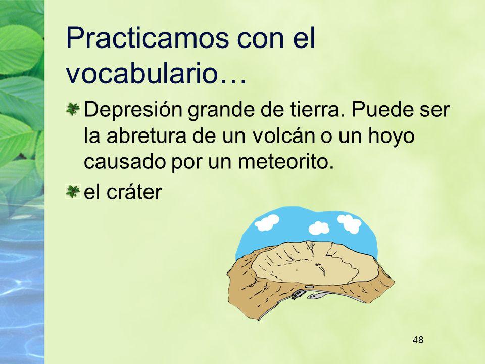 48 Practicamos con el vocabulario… Depresión grande de tierra. Puede ser la abretura de un volcán o un hoyo causado por un meteorito. el cráter