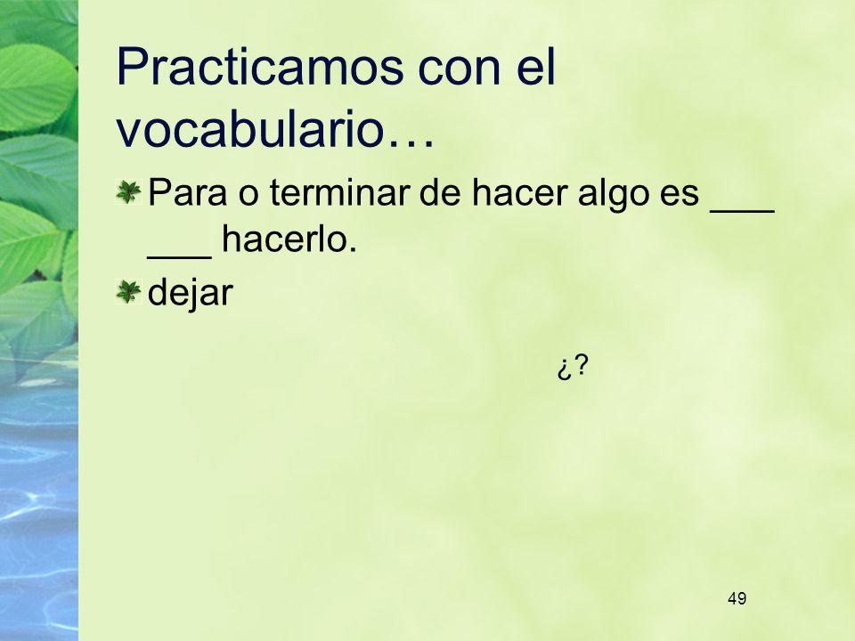 49 Practicamos con el vocabulario… Para o terminar de hacer algo es ___ ___ hacerlo. dejar ¿?