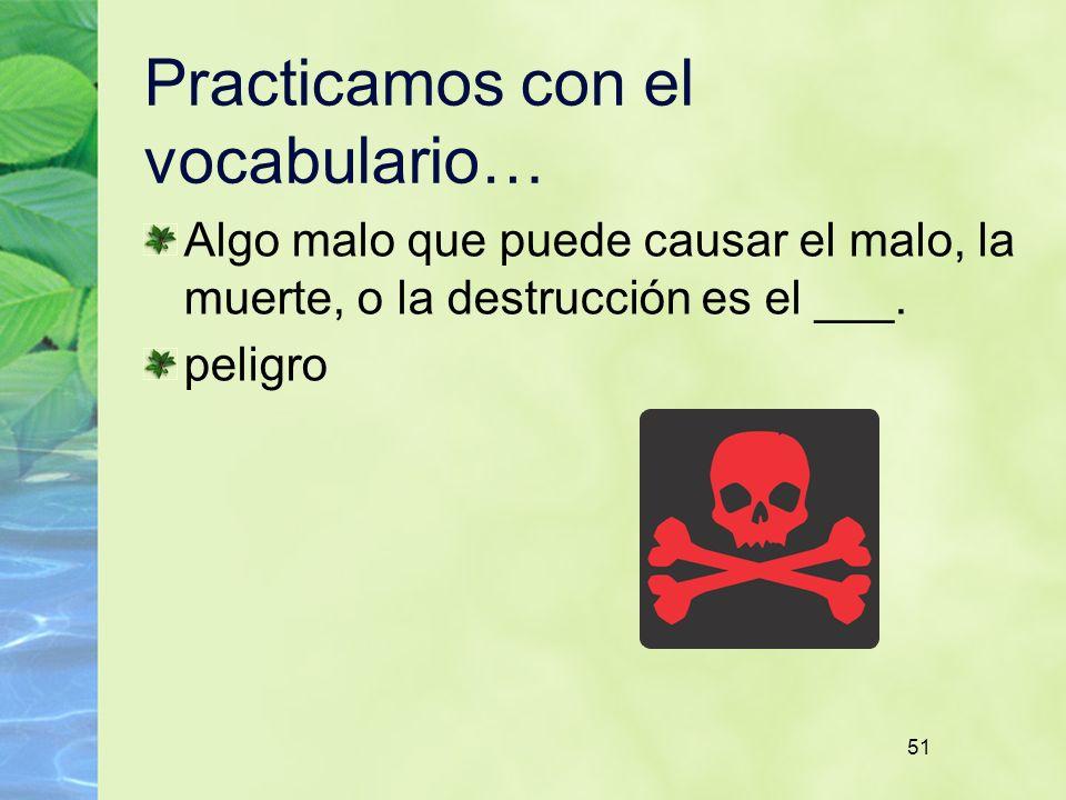 51 Practicamos con el vocabulario… Algo malo que puede causar el malo, la muerte, o la destrucción es el ___. peligro