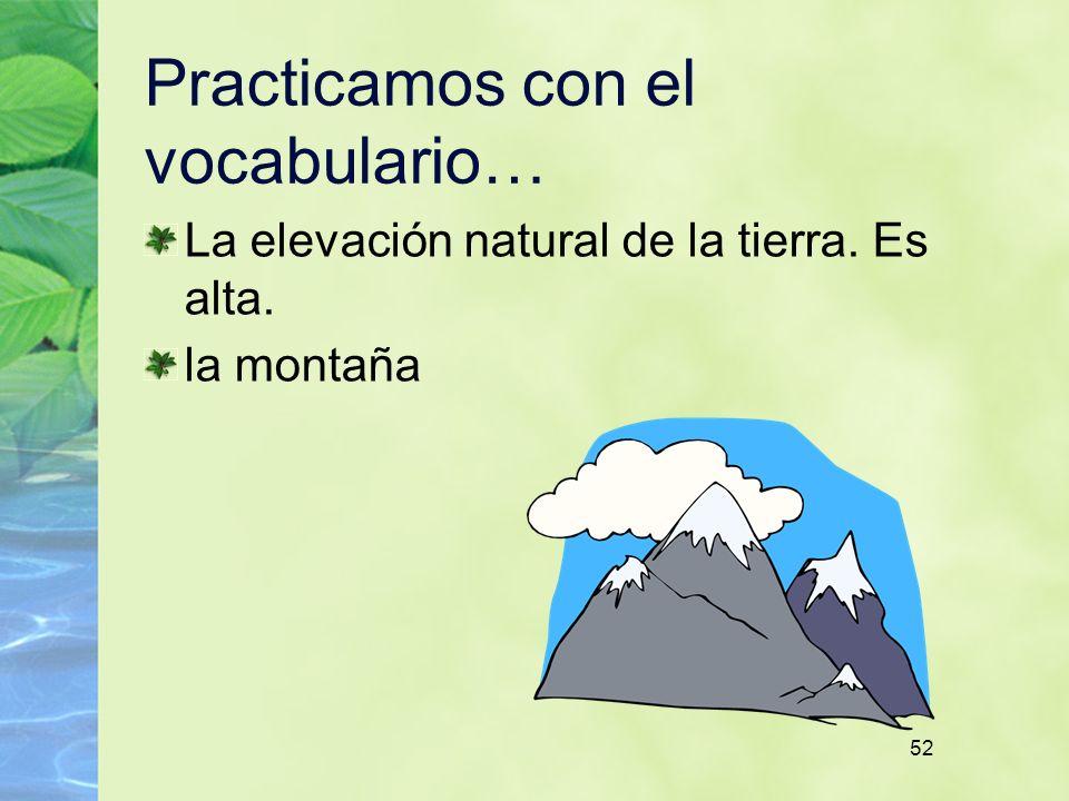 52 Practicamos con el vocabulario… La elevación natural de la tierra. Es alta. la montaña