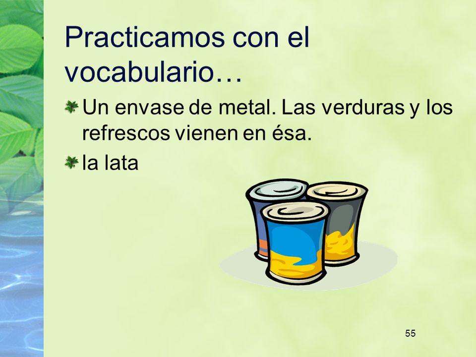 55 Practicamos con el vocabulario… Un envase de metal. Las verduras y los refrescos vienen en ésa. la lata