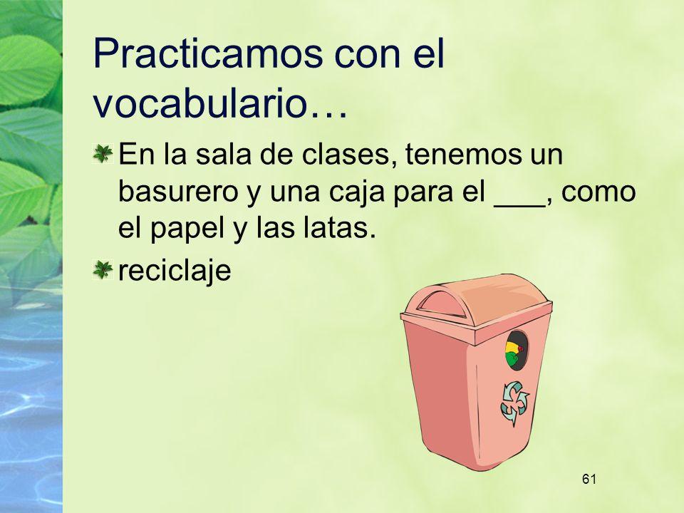 61 Practicamos con el vocabulario… En la sala de clases, tenemos un basurero y una caja para el ___, como el papel y las latas. reciclaje