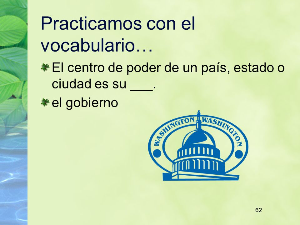 62 Practicamos con el vocabulario… El centro de poder de un país, estado o ciudad es su ___. el gobierno