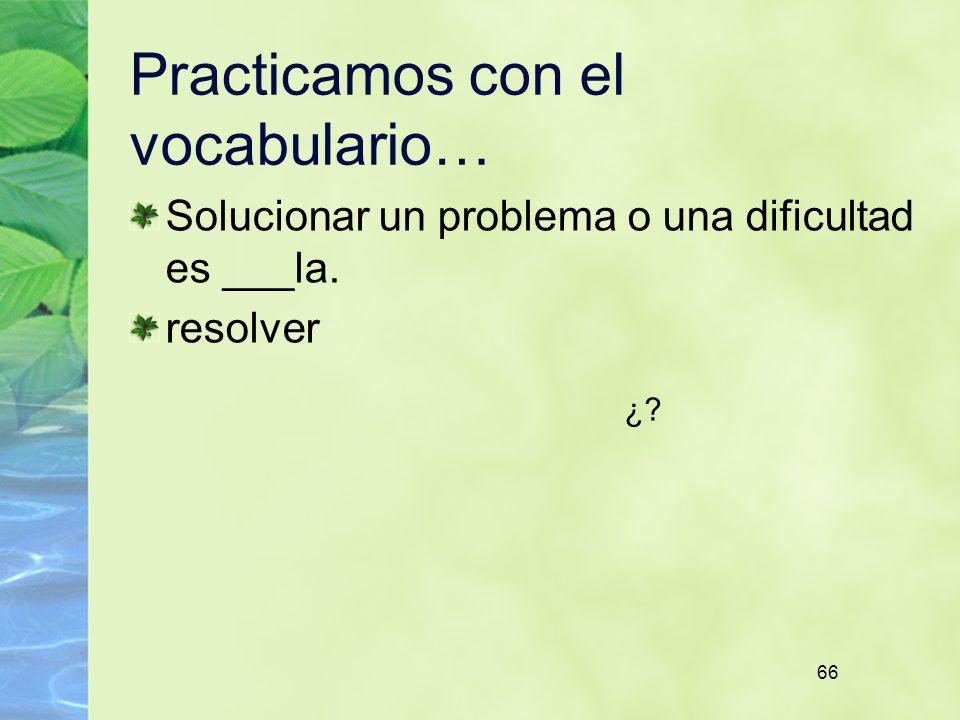 66 Practicamos con el vocabulario… Solucionar un problema o una dificultad es ___la. resolver ¿?