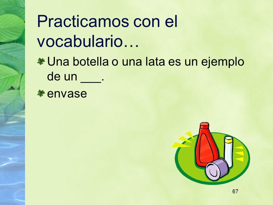67 Practicamos con el vocabulario… Una botella o una lata es un ejemplo de un ___. envase