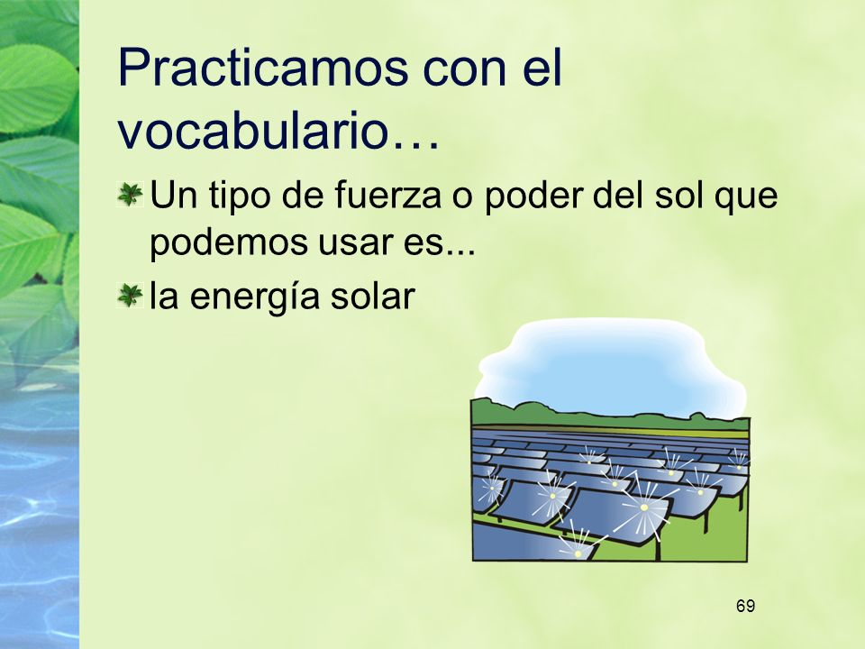 69 Practicamos con el vocabulario… Un tipo de fuerza o poder del sol que podemos usar es... la energía solar