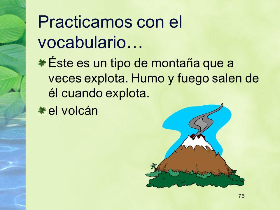 75 Practicamos con el vocabulario… Éste es un tipo de montaña que a veces explota. Humo y fuego salen de él cuando explota. el volcán