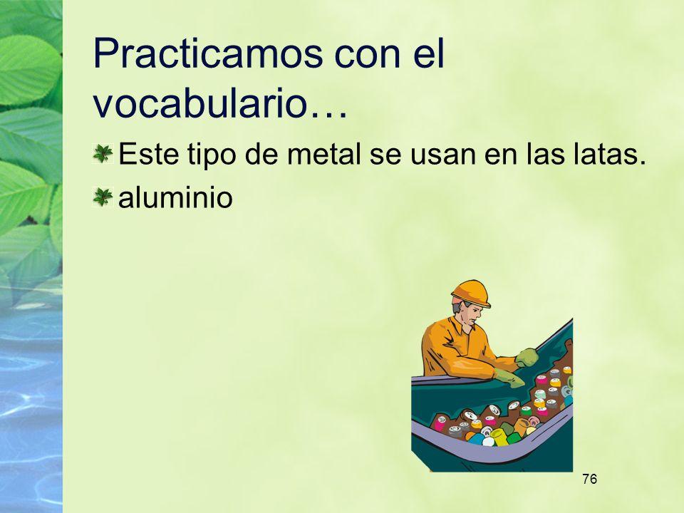 76 Practicamos con el vocabulario… Este tipo de metal se usan en las latas. aluminio