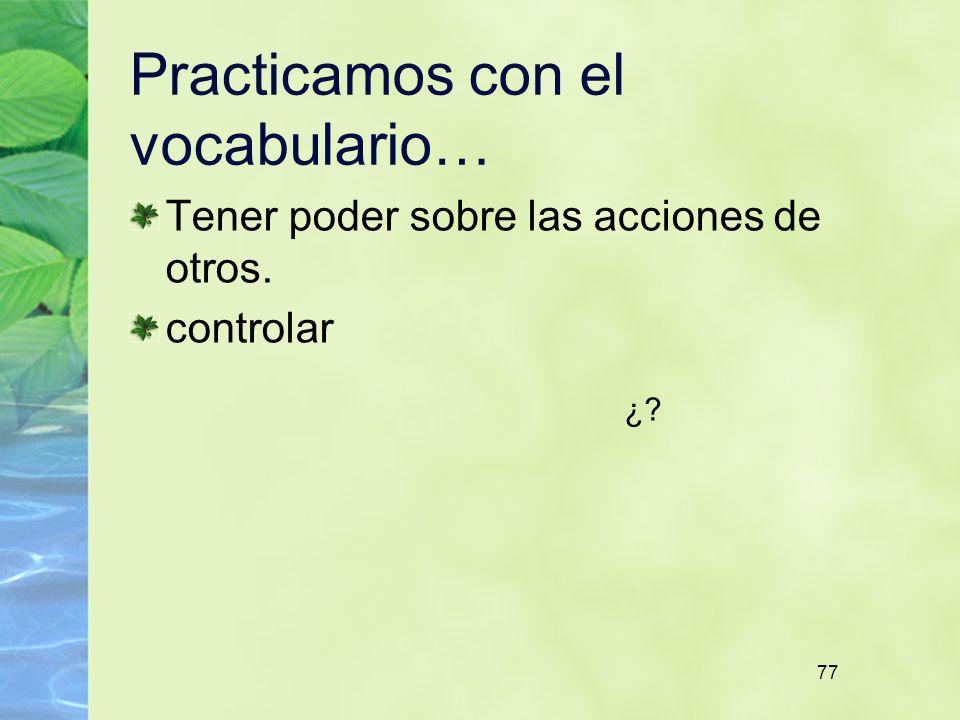 77 Practicamos con el vocabulario… Tener poder sobre las acciones de otros. controlar ¿?