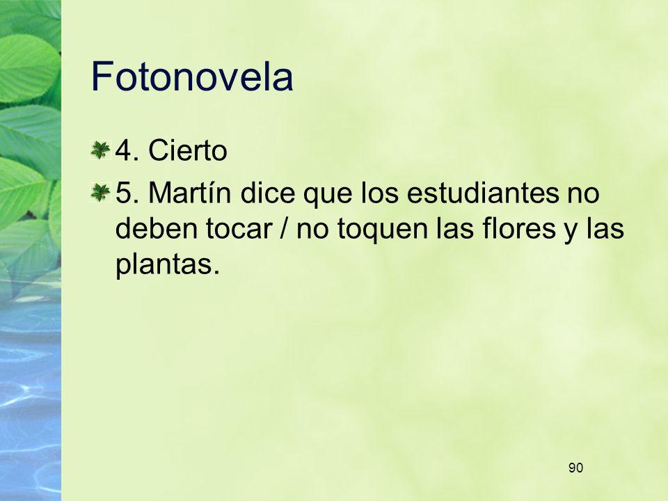90 Fotonovela 4. Cierto 5. Martín dice que los estudiantes no deben tocar / no toquen las flores y las plantas.