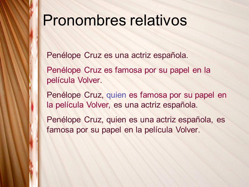 Pronombres relativos Penélope Cruz es una actriz española. Penélope Cruz es famosa por su papel en la película Volver. Penélope Cruz, quien es famosa