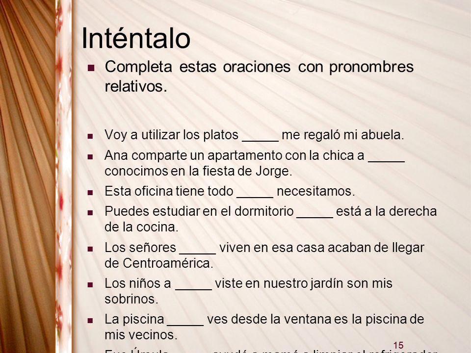 15 Inténtalo Completa estas oraciones con pronombres relativos. Voy a utilizar los platos _____ me regaló mi abuela. Ana comparte un apartamento con l