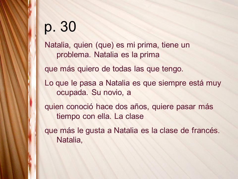 p. 30 Natalia, quien (que) es mi prima, tiene un problema. Natalia es la prima que más quiero de todas las que tengo. Lo que le pasa a Natalia es que