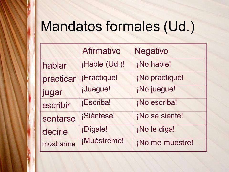 Mandatos formales (Ud.) AfirmativoNegativo hablar practicar jugar escribir sentarse decirle mostrarme ¡Hable (Ud.)!¡No hable! ¡Practique!¡No practique