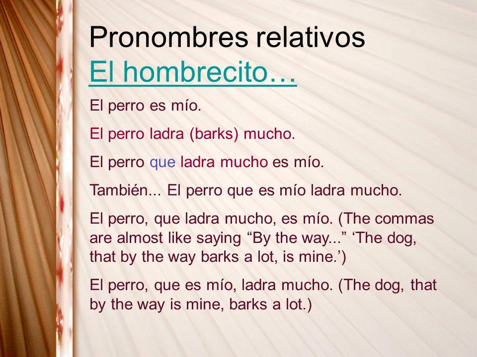 Pronombres relativos El hombrecito… El hombrecito… El perro es mío. El perro ladra (barks) mucho. El perro que ladra mucho es mío. También... El perro