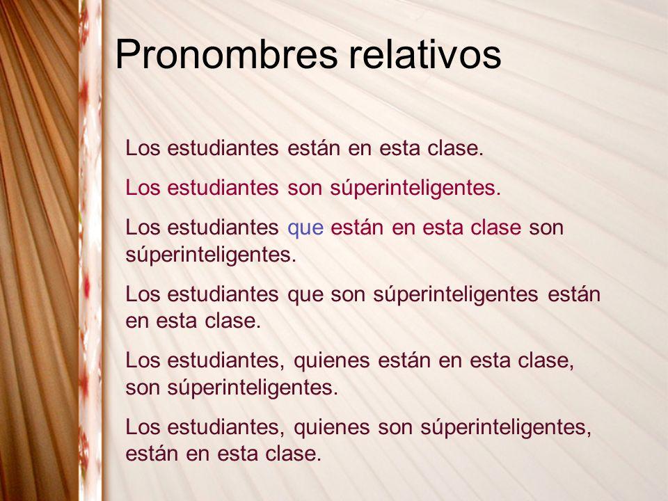 Pronombres relativos Los estudiantes están en esta clase. Los estudiantes son súperinteligentes. Los estudiantes que están en esta clase son súperinte
