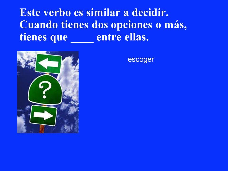 Este verbo es similar a decidir. Cuando tienes dos opciones o más, tienes que ____ entre ellas. escoger