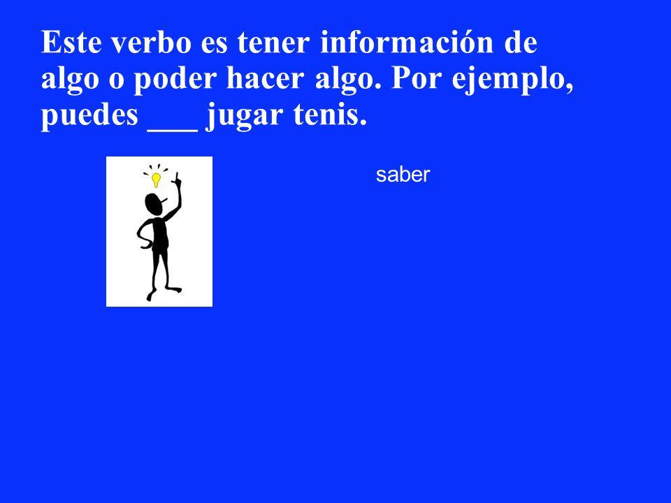 Este verbo es tener información de algo o poder hacer algo. Por ejemplo, puedes ___ jugar tenis. saber