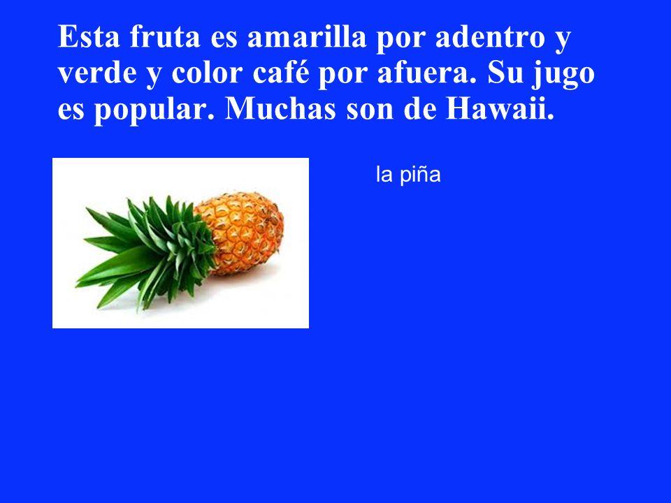 Esta fruta es amarilla por adentro y verde y color café por afuera. Su jugo es popular. Muchas son de Hawaii. la piña