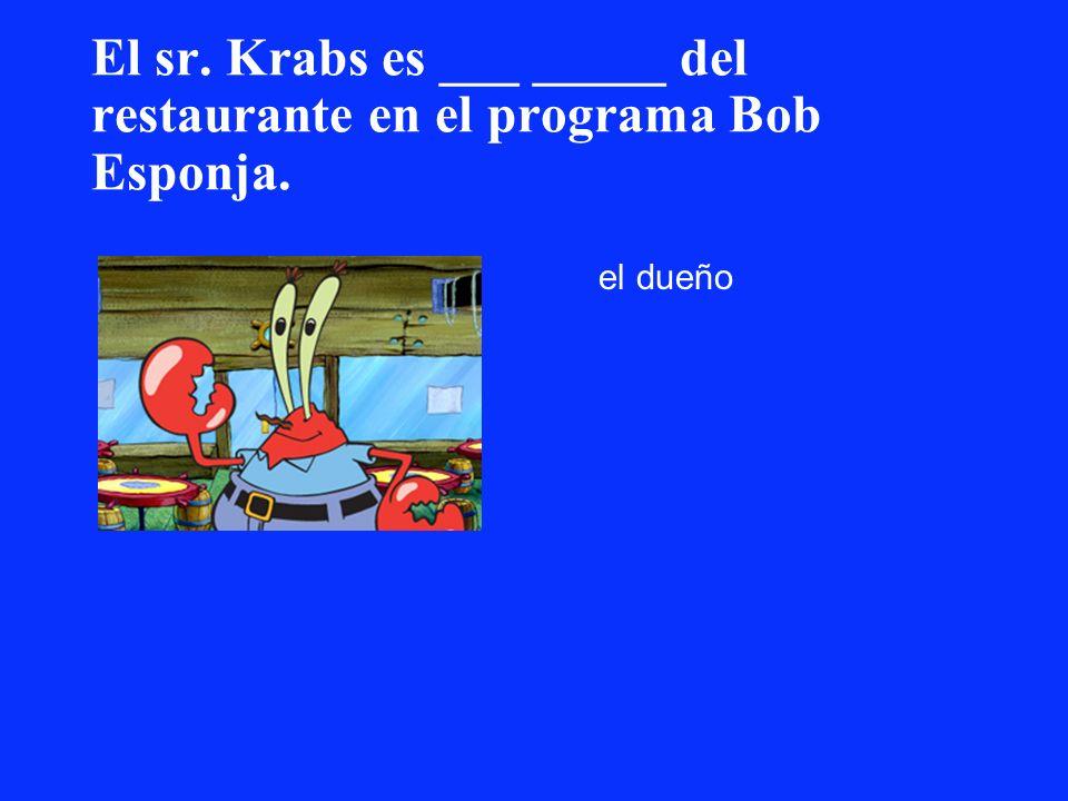 El sr. Krabs es ___ _____ del restaurante en el programa Bob Esponja. el dueño