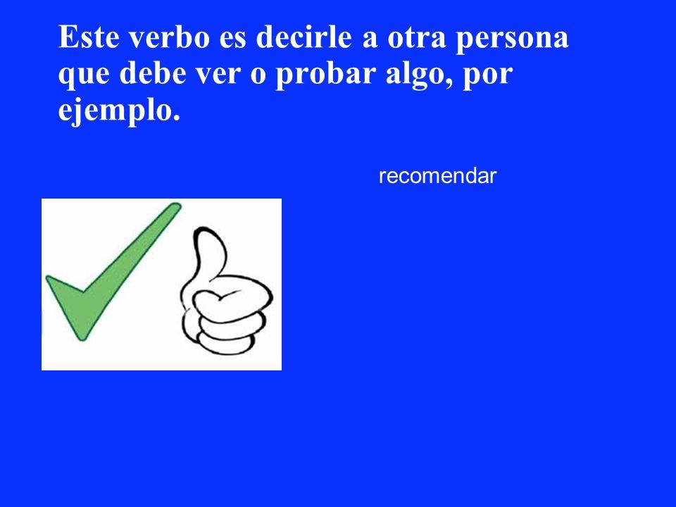 Este verbo es decirle a otra persona que debe ver o probar algo, por ejemplo. recomendar