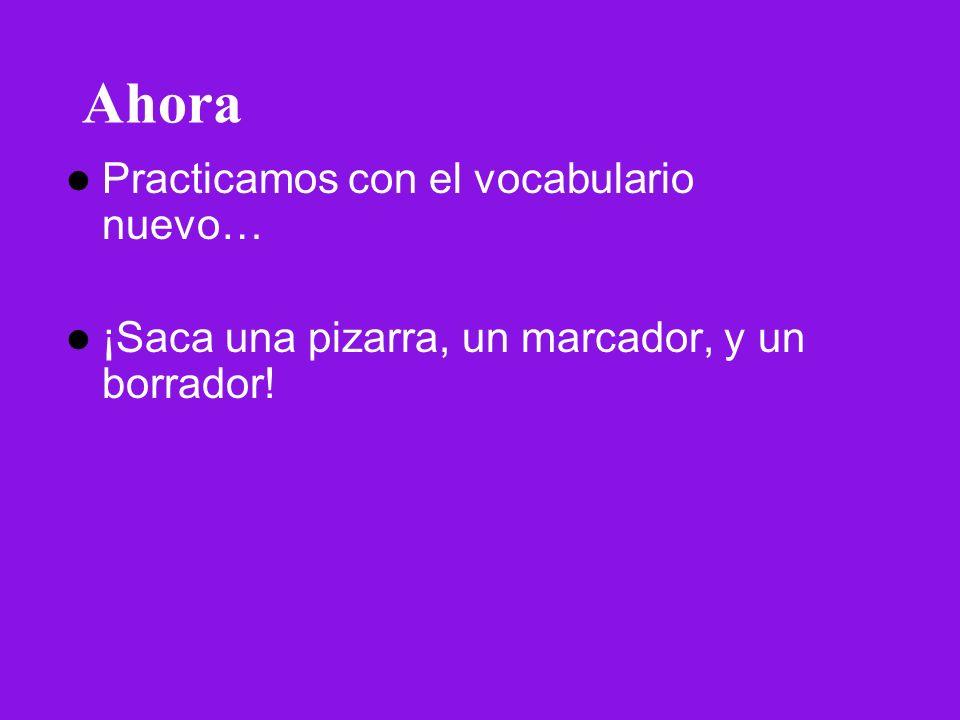 Ahora Practicamos con el vocabulario nuevo… ¡Saca una pizarra, un marcador, y un borrador!