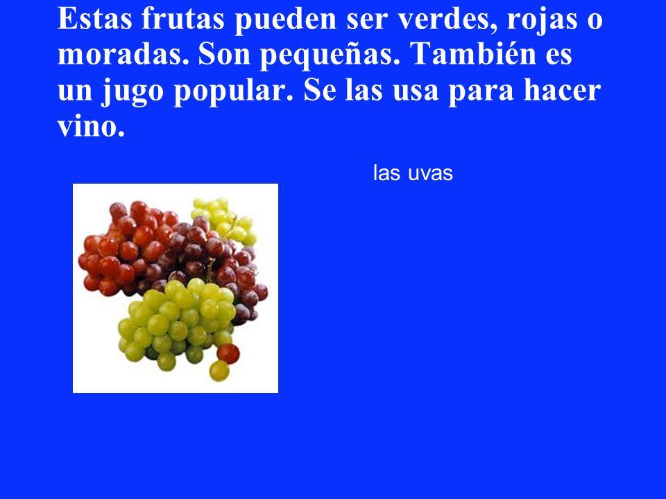 Estas frutas pueden ser verdes, rojas o moradas. Son pequeñas. También es un jugo popular. Se las usa para hacer vino. las uvas