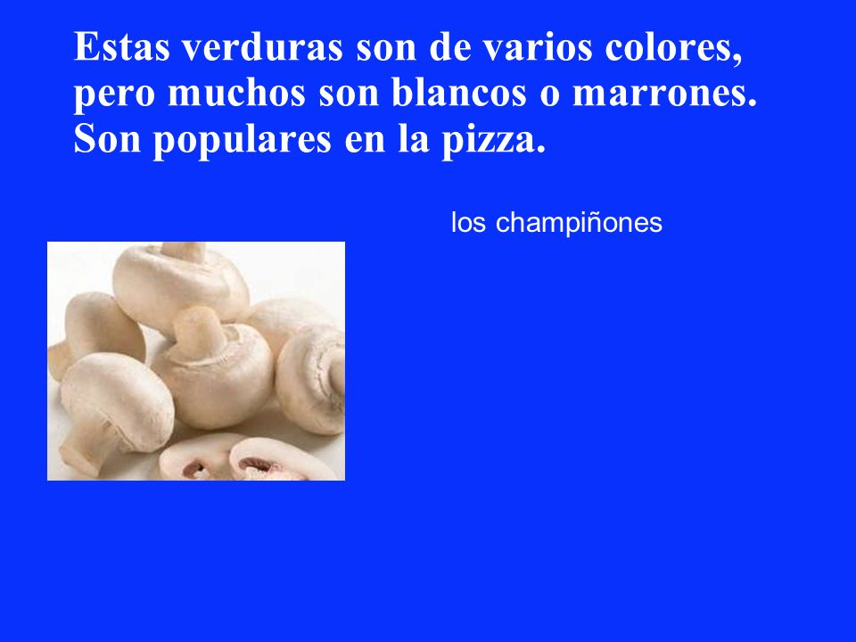 Estas verduras son de varios colores, pero muchos son blancos o marrones. Son populares en la pizza. los champiñones