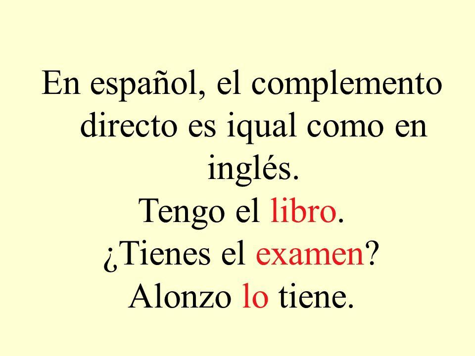 En español, el complemento directo es iqual como en inglés. Tengo el libro. ¿Tienes el examen? Alonzo lo tiene.