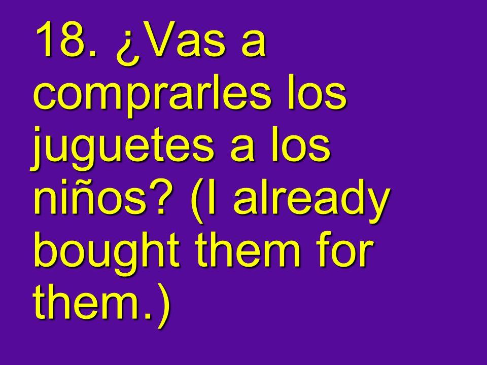 18. ¿Vas a comprarles los juguetes a los niños? (I already bought them for them.)