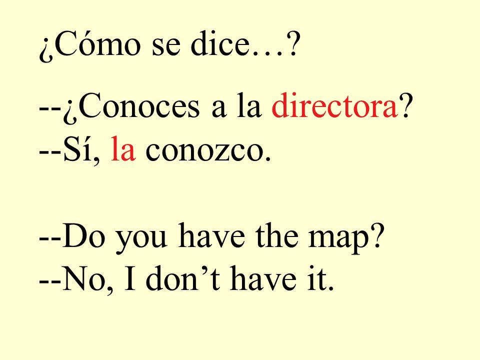 ¿Cómo se dice…? --¿Conoces a la directora? --Sí, la conozco. --Do you have the map? --No, I dont have it.
