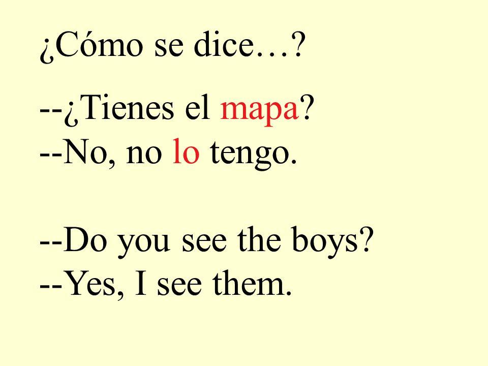 ¿Cómo se dice…? --¿Tienes el mapa? --No, no lo tengo. --Do you see the boys? --Yes, I see them.