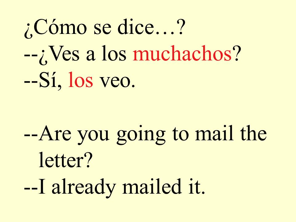 ¿Cómo se dice…? --¿Ves a los muchachos? --Sí, los veo. --Are you going to mail the letter? --I already mailed it.
