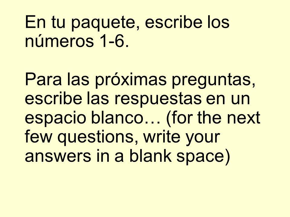 En tu paquete, escribe los números 1-6. Para las próximas preguntas, escribe las respuestas en un espacio blanco… (for the next few questions, write y