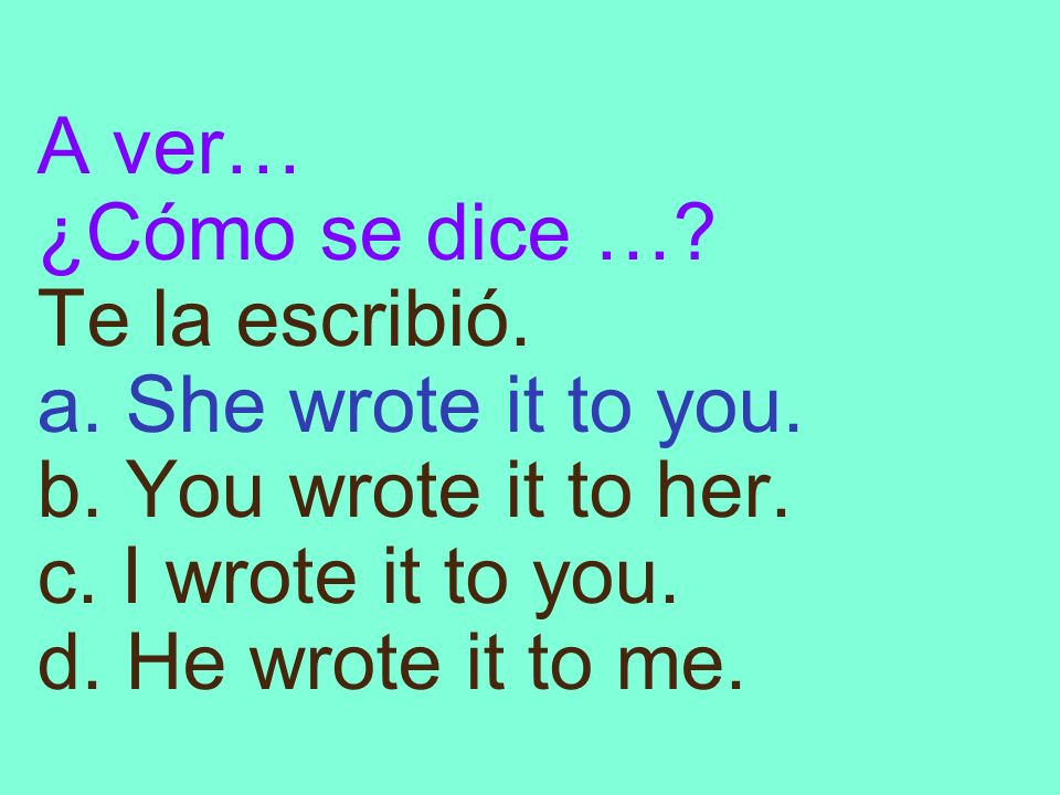 A ver… ¿Cómo se dice …? Te la escribió. a. She wrote it to you. b. You wrote it to her. c. I wrote it to you. d. He wrote it to me.