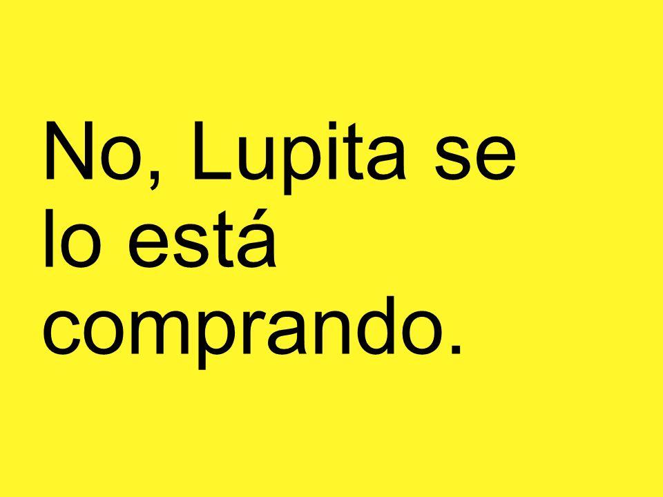 No, Lupita se lo está comprando.