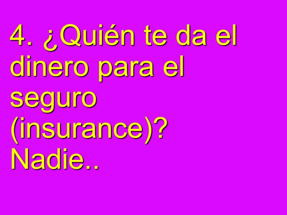 4. ¿Quién te da el dinero para el seguro (insurance)? Nadie..