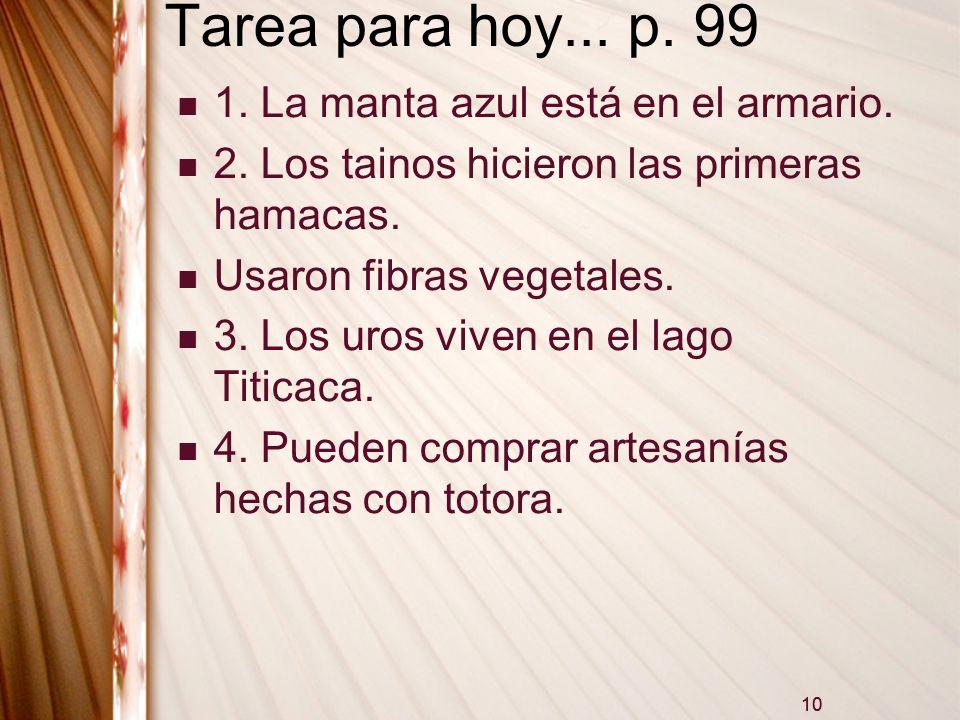 10 Tarea para hoy... p. 99 1. La manta azul está en el armario. 2. Los tainos hicieron las primeras hamacas. Usaron fibras vegetales. 3. Los uros vive