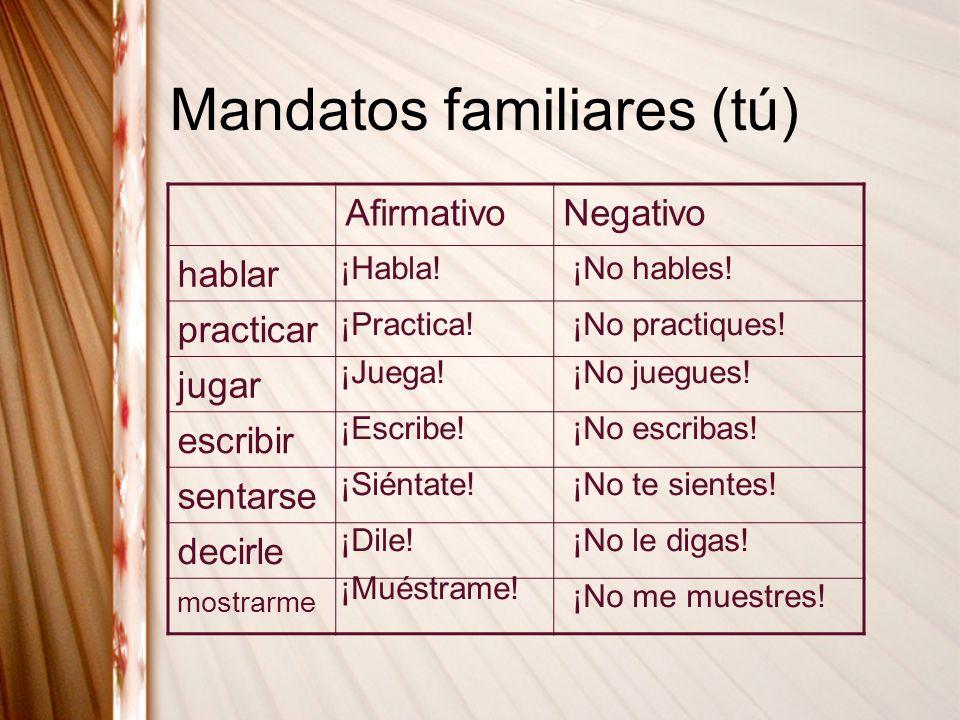 Mandatos familiares (tú) AfirmativoNegativo hablar practicar jugar escribir sentarse decirle mostrarme ¡Habla!¡No hables! ¡Practica!¡No practiques! ¡J