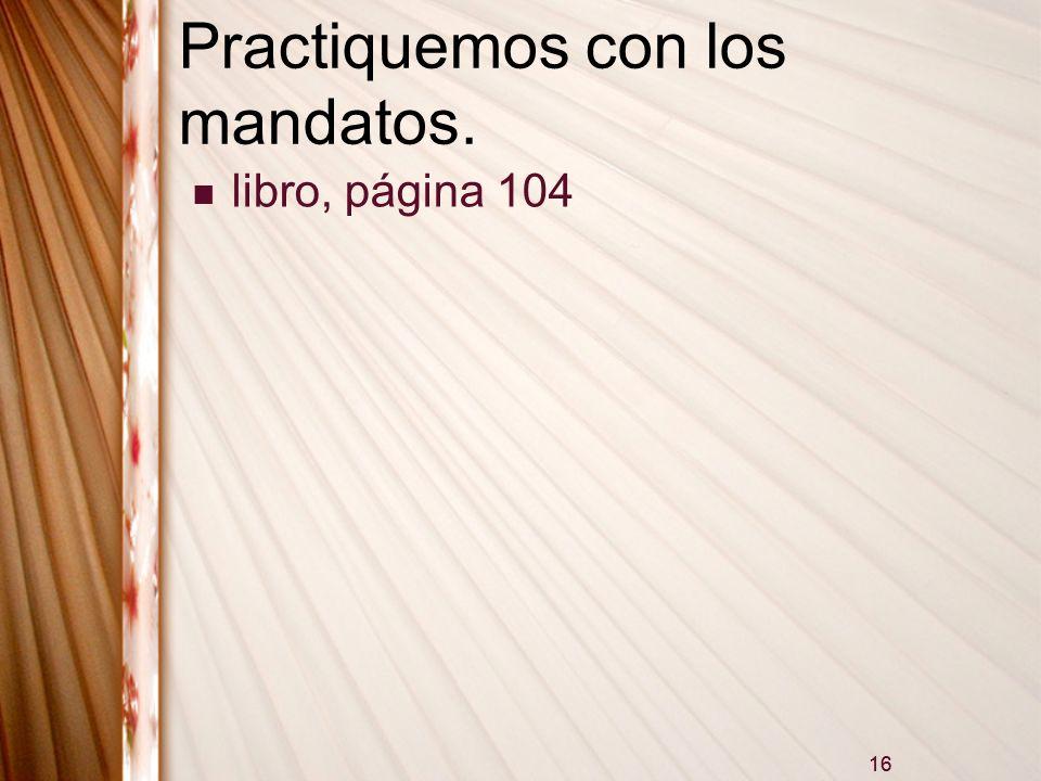 16 Practiquemos con los mandatos. libro, página 104 16