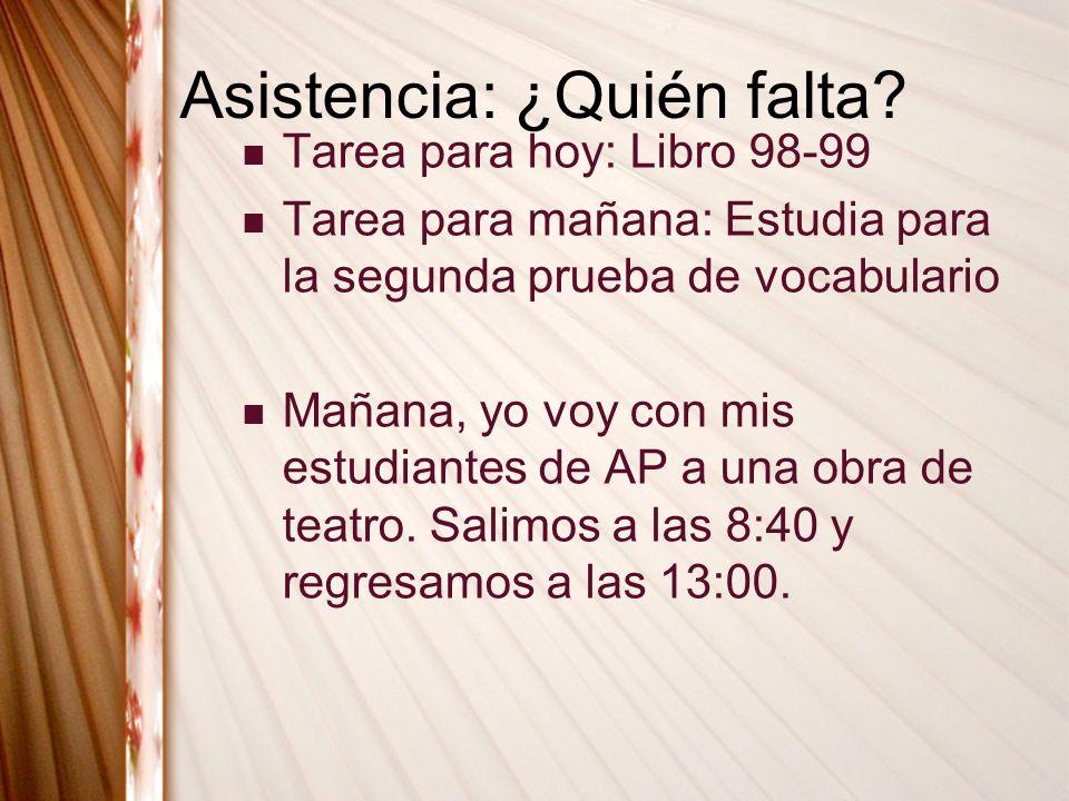Asistencia: ¿Quién falta? Tarea para hoy: Libro 98-99 Tarea para mañana: Estudia para la segunda prueba de vocabulario Mañana, yo voy con mis estudian